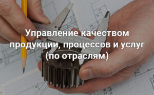 Управление качеством продукции, процессов и услуг (по отраслям)